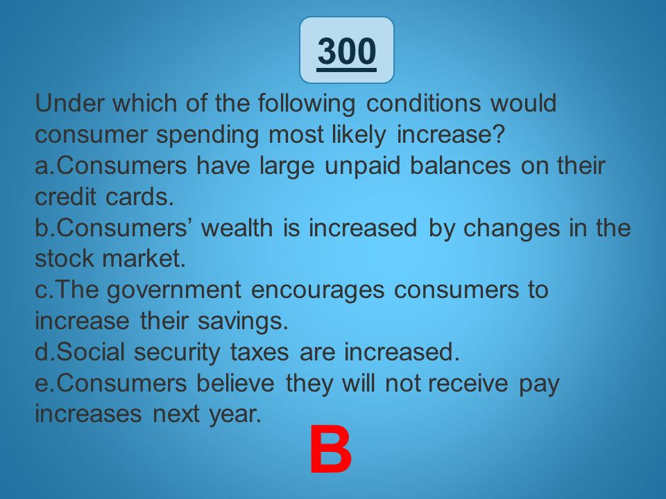 300 Under which of the following conditions would consumer spending most likely increase