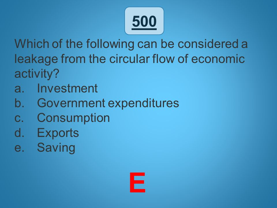 500 Which of the following can be considered a leakage from the circular flow of economic activity