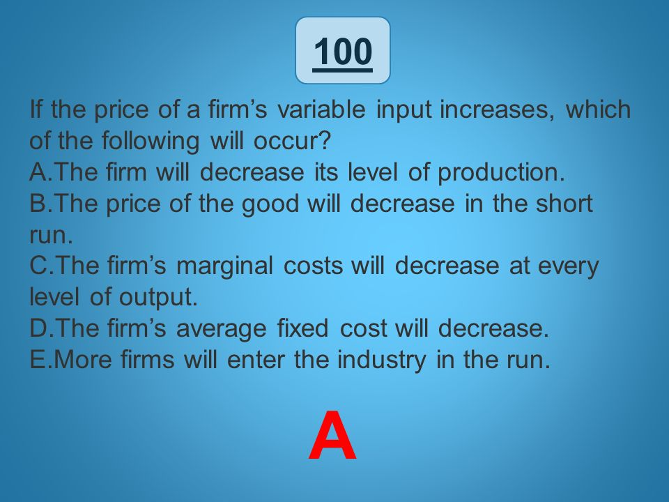 100 If the price of a firm's variable input increases, which of the following will occur The firm will decrease its level of production.