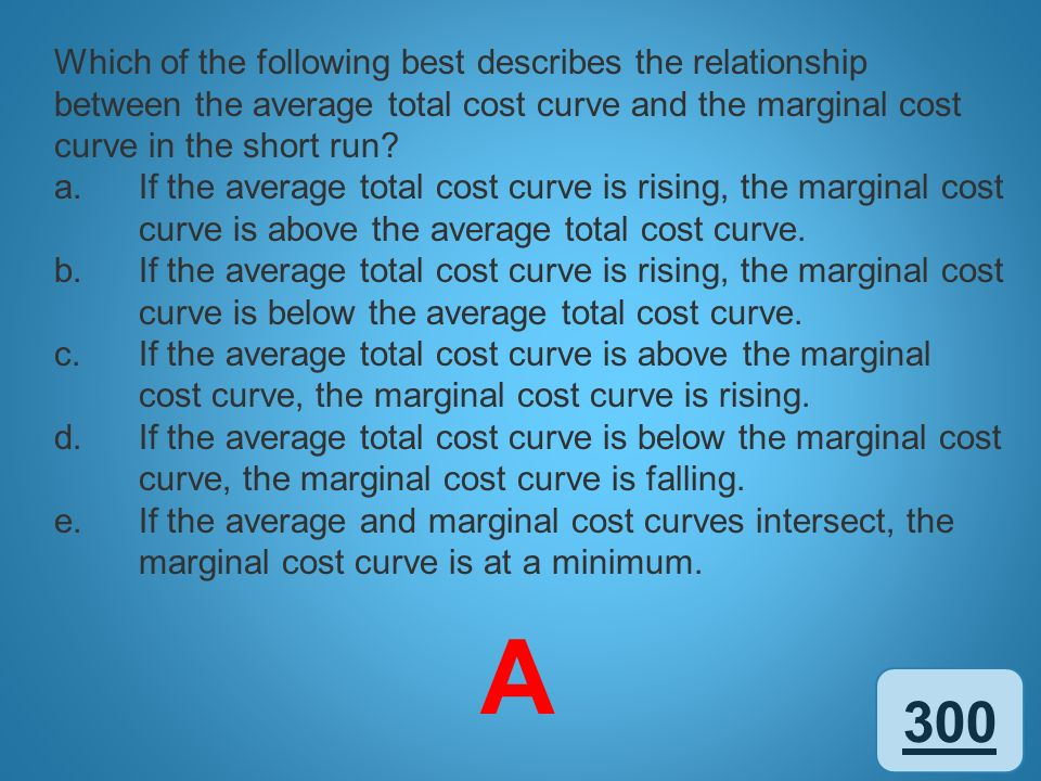 Which of the following best describes the relationship between the average total cost curve and the marginal cost curve in the short run
