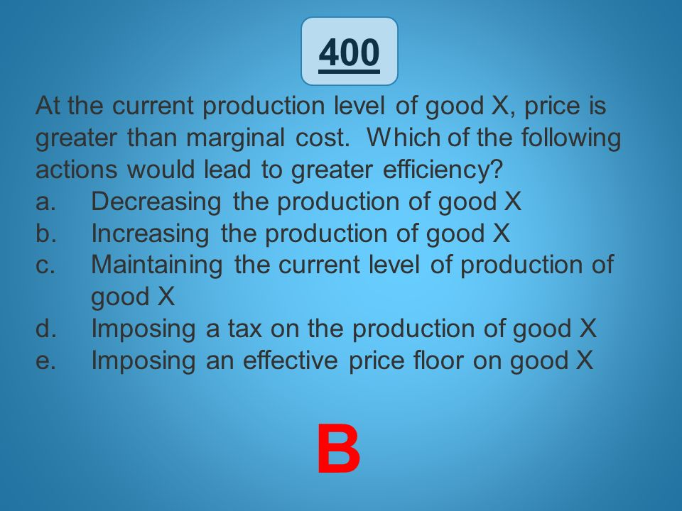 400 At the current production level of good X, price is greater than marginal cost. Which of the following actions would lead to greater efficiency
