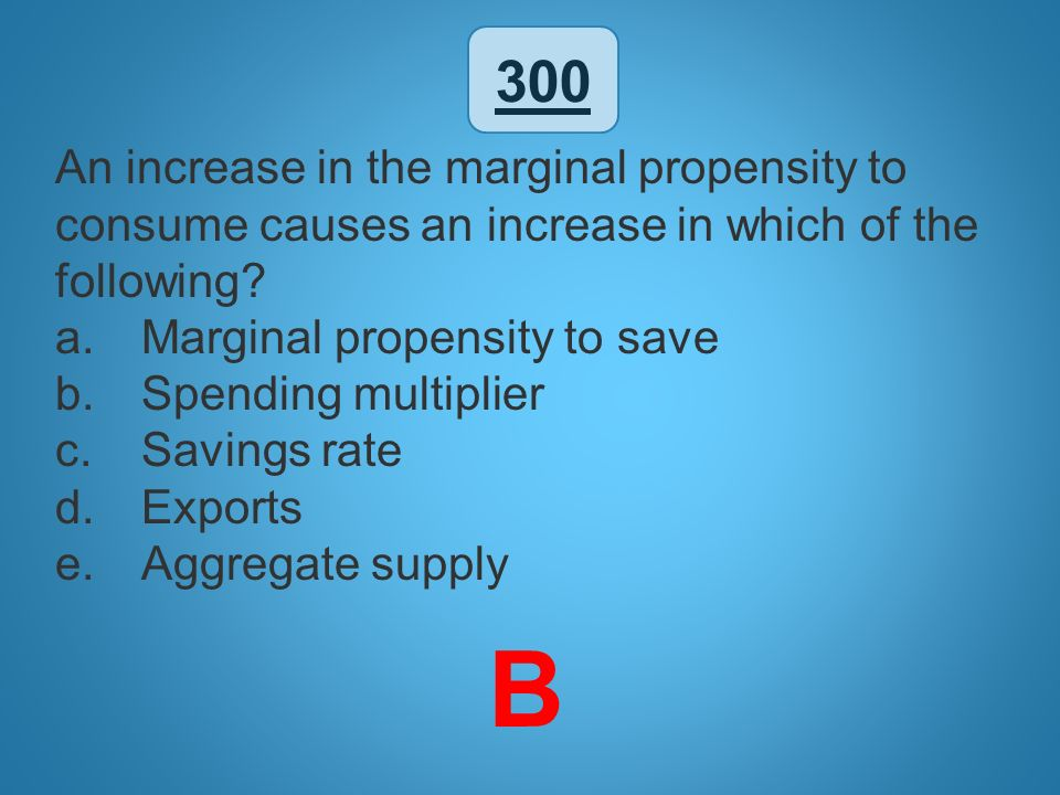 300 An increase in the marginal propensity to consume causes an increase in which of the following