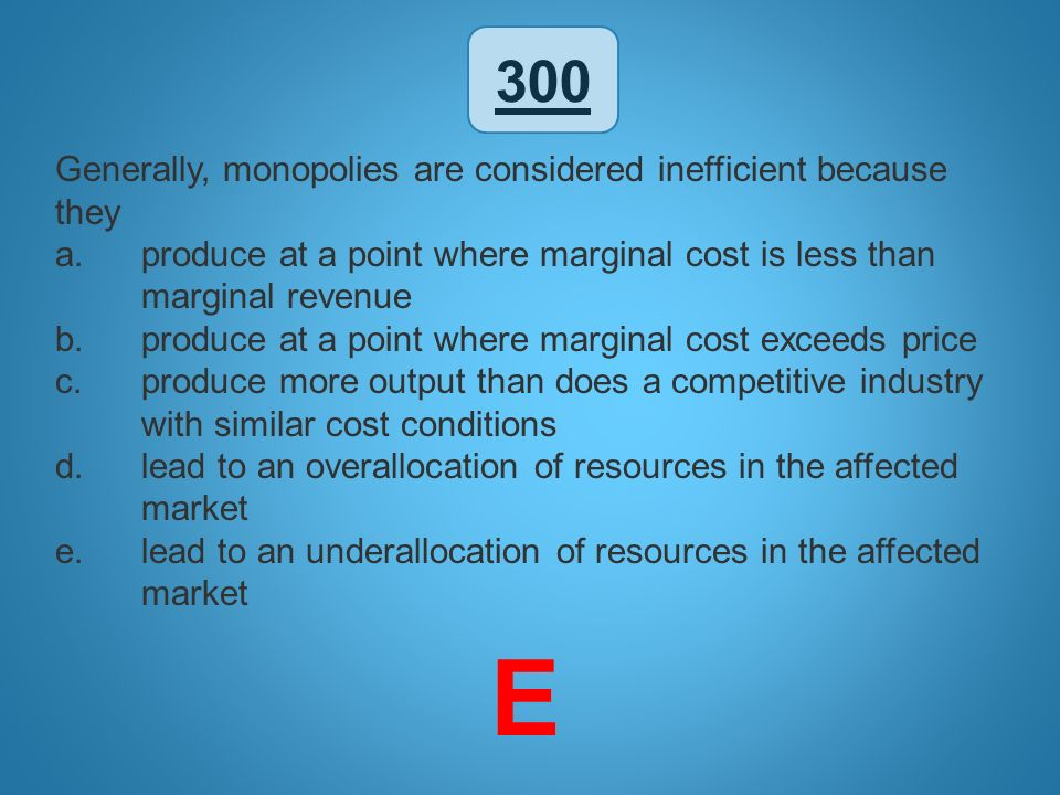 E 300 Generally, monopolies are considered inefficient because they