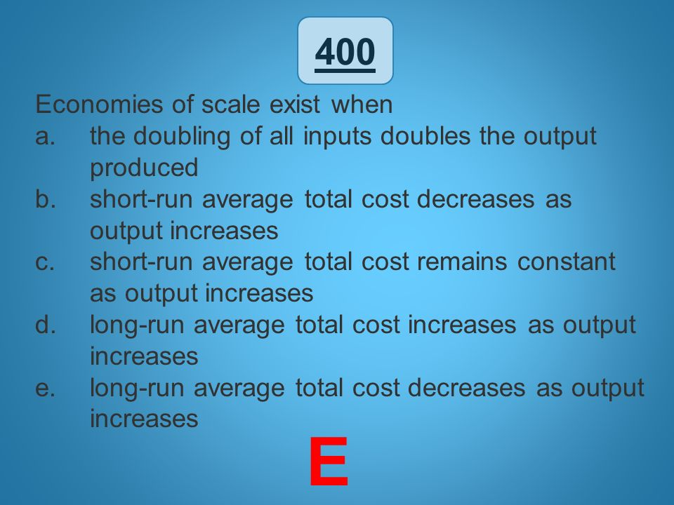 E 400 Economies of scale exist when