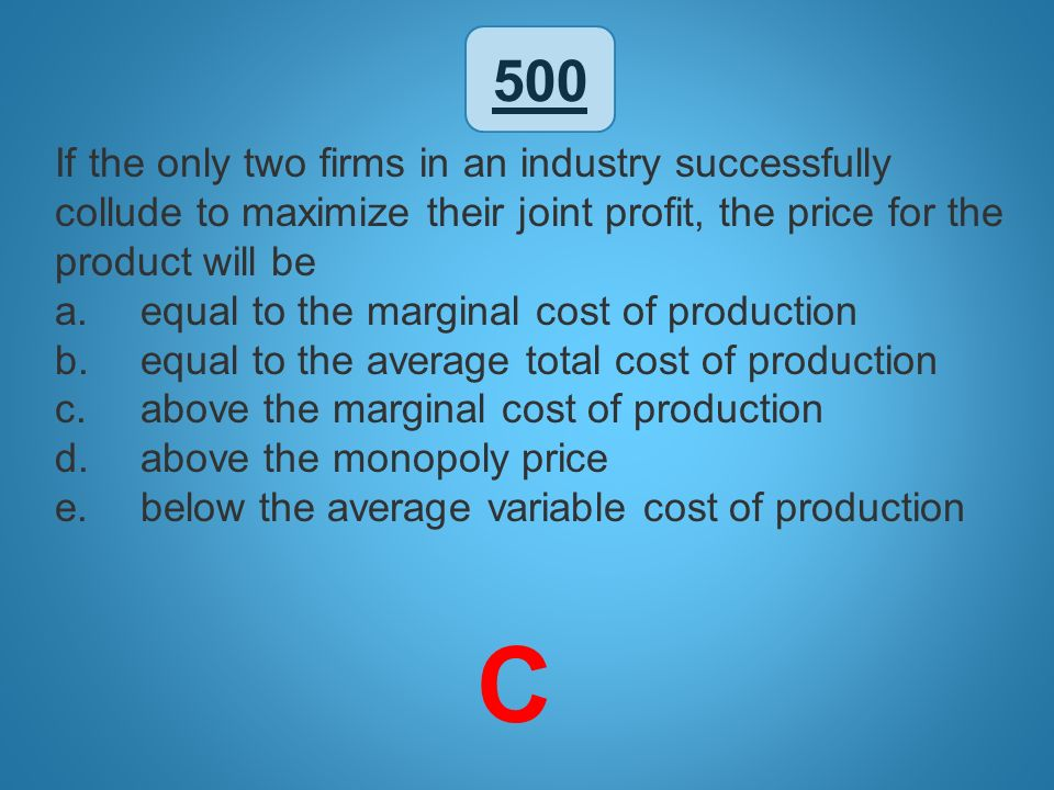 500 If the only two firms in an industry successfully collude to maximize their joint profit, the price for the product will be.