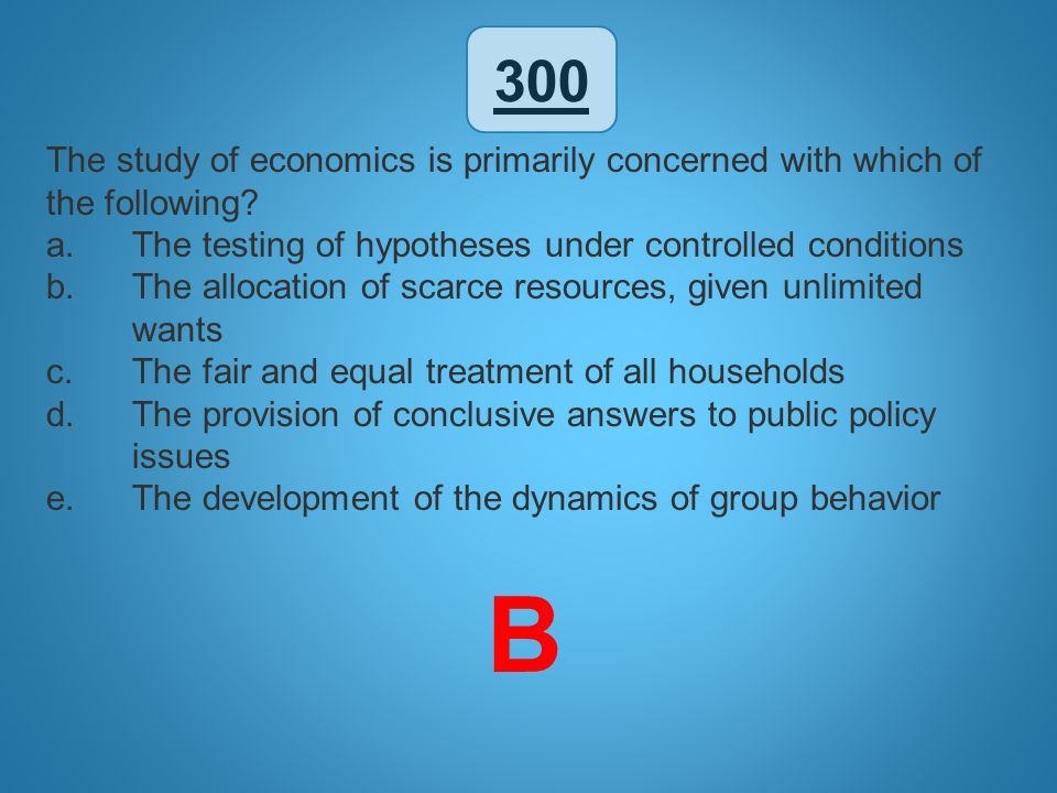 300 The study of economics is primarily concerned with which of the following The testing of hypotheses under controlled conditions.