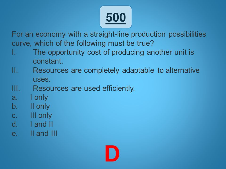 500 For an economy with a straight-line production possibilities curve, which of the following must be true