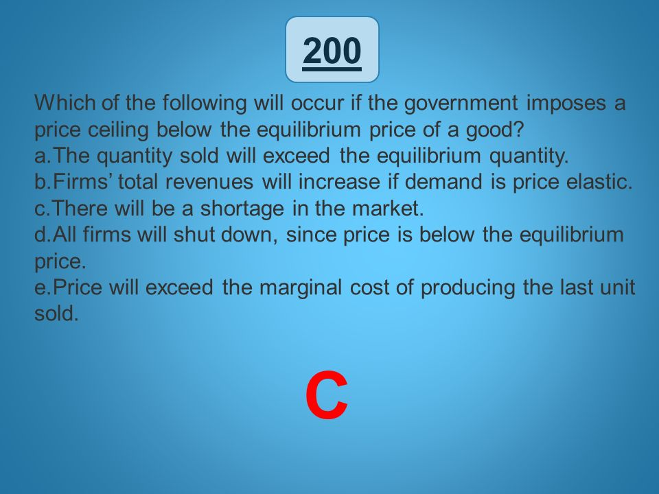 200 Which of the following will occur if the government imposes a price ceiling below the equilibrium price of a good