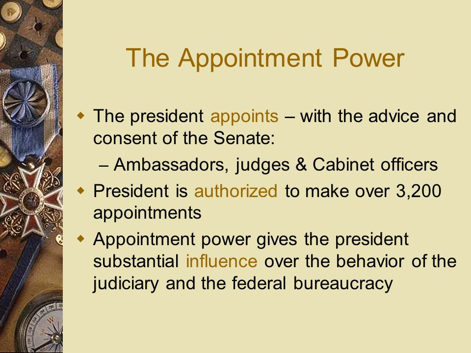 The Appointment Power The president appoints – with the advice and consent of the Senate: Ambassadors, judges & Cabinet officers.