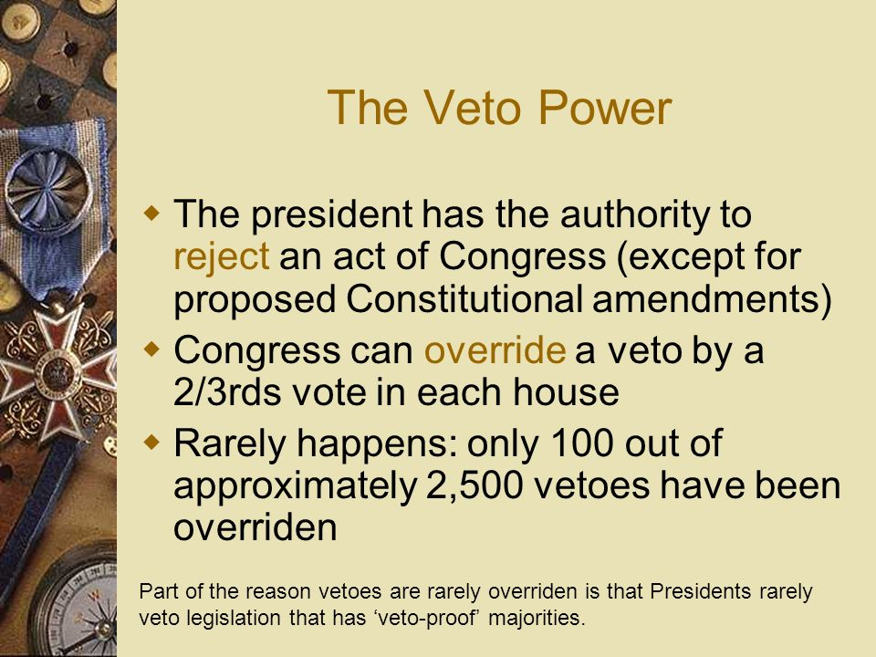 The Veto Power The president has the authority to reject an act of Congress (except for proposed Constitutional amendments)