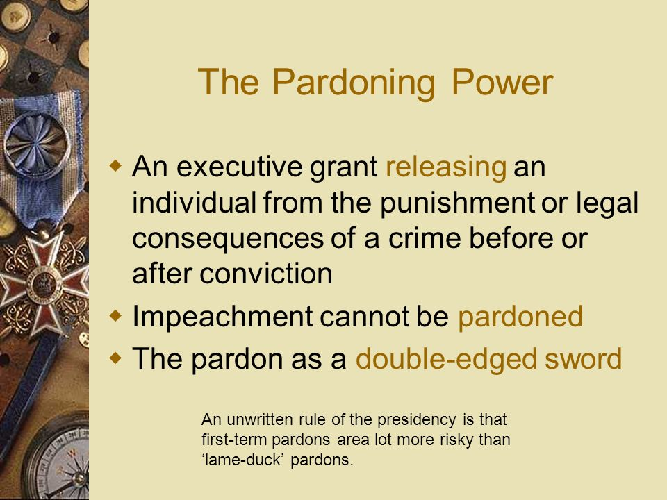 The Pardoning Power An executive grant releasing an individual from the punishment or legal consequences of a crime before or after conviction.