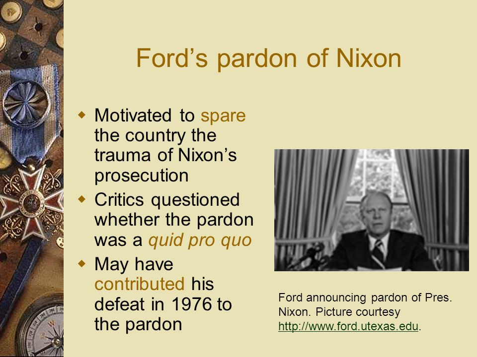 Ford's pardon of Nixon Motivated to spare the country the trauma of Nixon's prosecution. Critics questioned whether the pardon was a quid pro quo.
