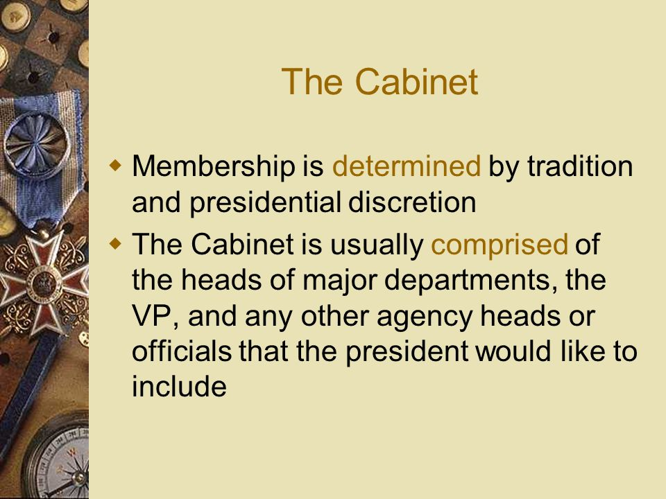 The Cabinet Membership is determined by tradition and presidential discretion.