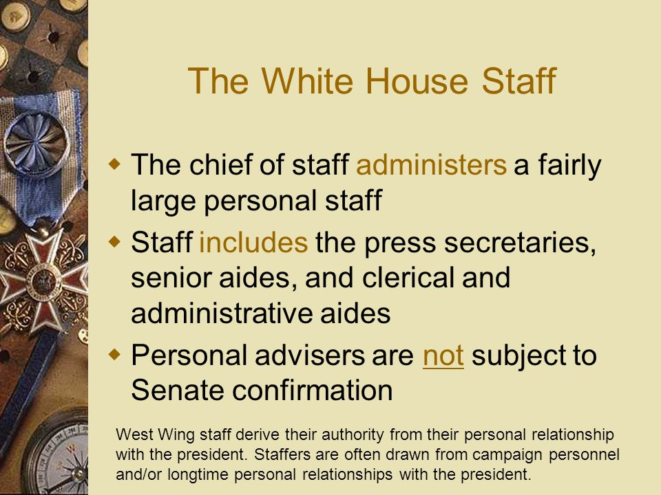 The White House Staff The chief of staff administers a fairly large personal staff.