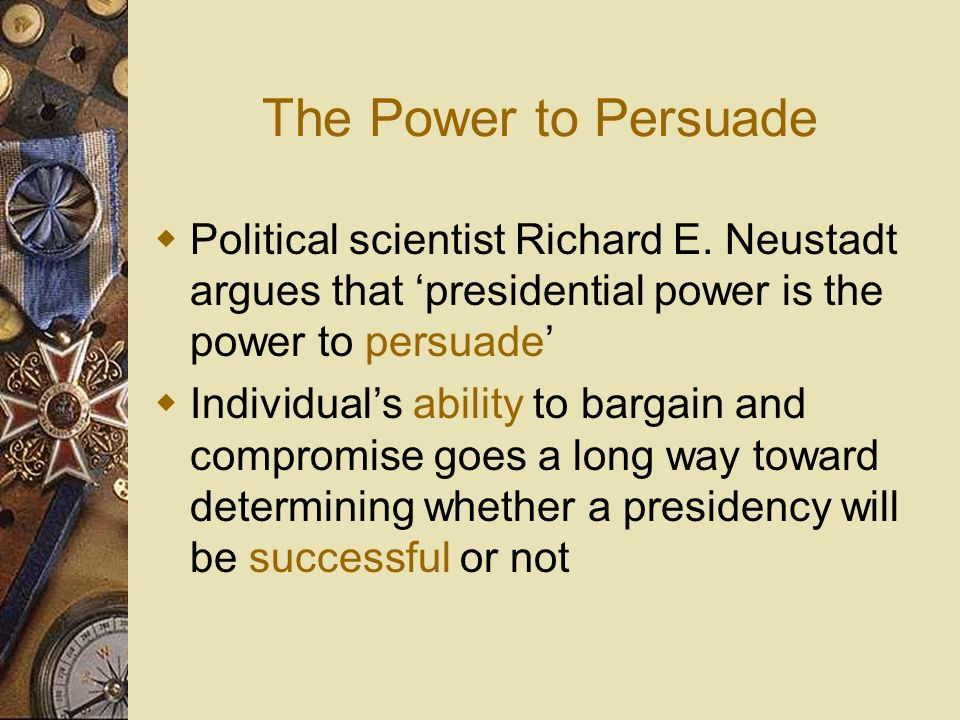 The Power to Persuade Political scientist Richard E. Neustadt argues that 'presidential power is the power to persuade'