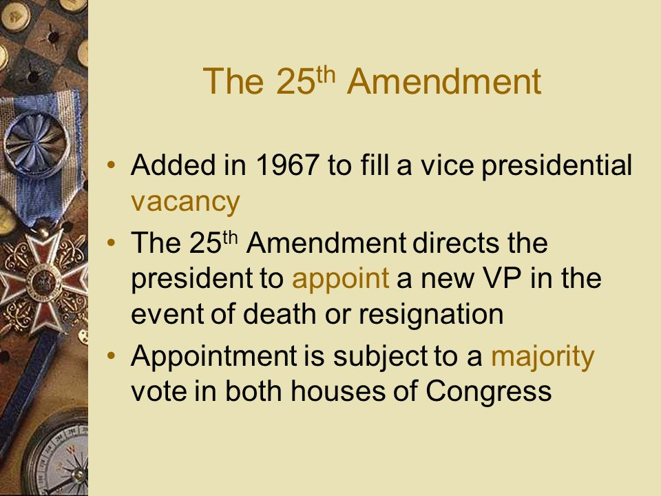 The 25th Amendment Added in 1967 to fill a vice presidential vacancy