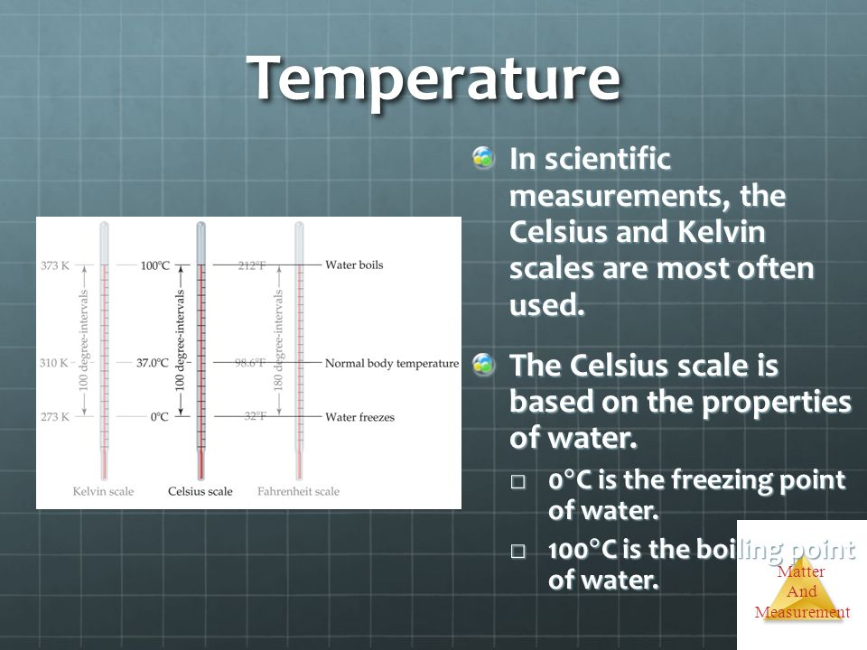 Temperature In scientific measurements, the Celsius and Kelvin scales are most often used.