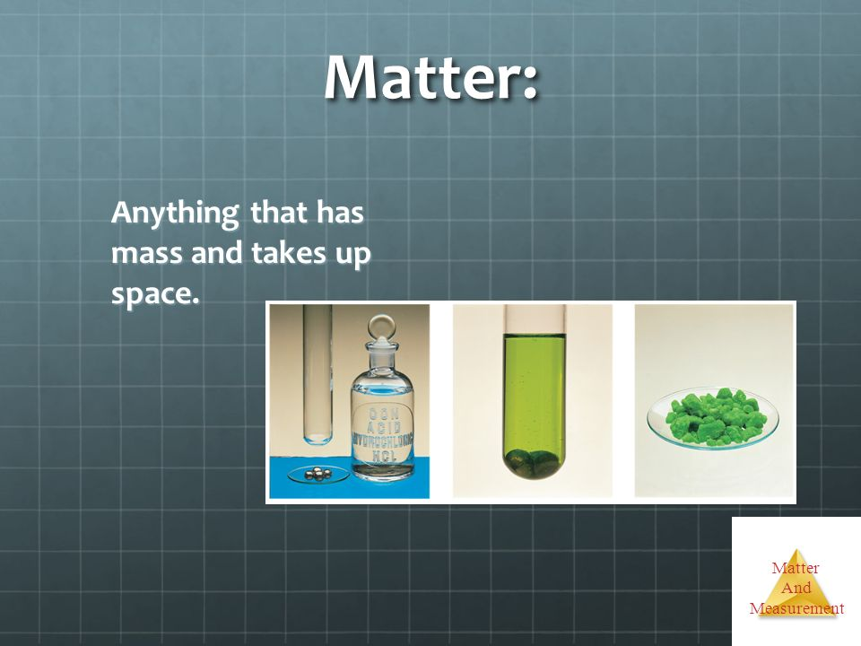 Matter: Anything that has mass and takes up space.