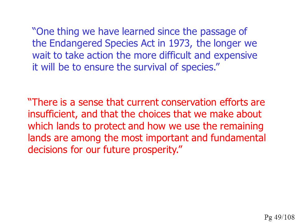 One thing we have learned since the passage of the Endangered Species Act in 1973, the longer we wait to take action the more difficult and expensive it will be to ensure the survival of species.