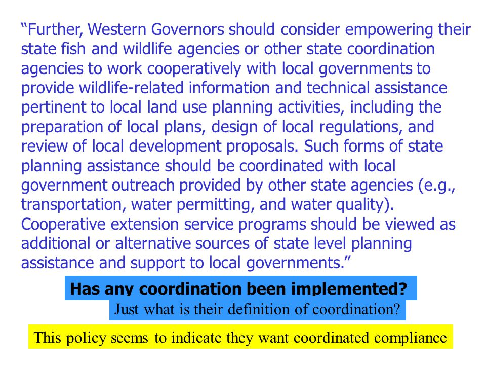 Further, Western Governors should consider empowering their state fish and wildlife agencies or other state coordination agencies to work cooperatively with local governments to provide wildlife-related information and technical assistance pertinent to local land use planning activities, including the preparation of local plans, design of local regulations, and review of local development proposals. Such forms of state planning assistance should be coordinated with local government outreach provided by other state agencies (e.g., transportation, water permitting, and water quality). Cooperative extension service programs should be viewed as additional or alternative sources of state level planning assistance and support to local governments.