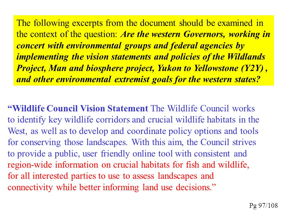 The following excerpts from the document should be examined in the context of the question: Are the western Governors, working in concert with environmental groups and federal agencies by implementing the vision statements and policies of the Wildlands Project, Man and biosphere project, Yukon to Yellowstone (Y2Y) , and other environmental extremist goals for the western states