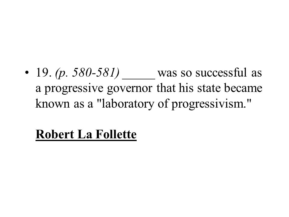 19. (p. 580-581) _____ was so successful as a progressive governor that his state became known as a laboratory of progressivism. Robert La Follette