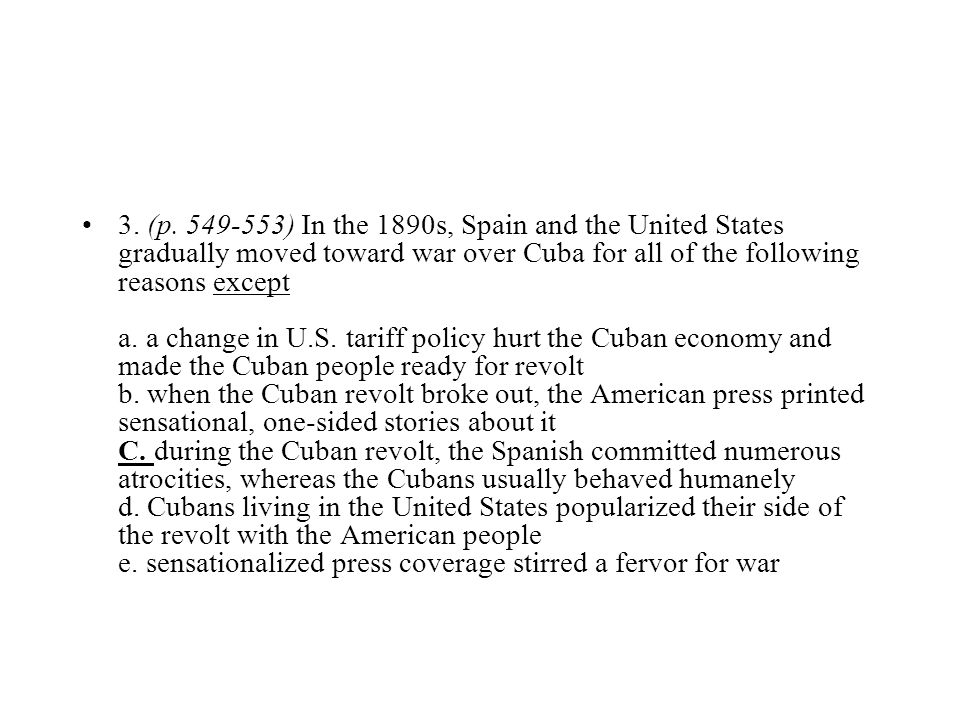 3. (p. 549-553) In the 1890s, Spain and the United States gradually moved toward war over Cuba for all of the following reasons except a. a change in U.S.