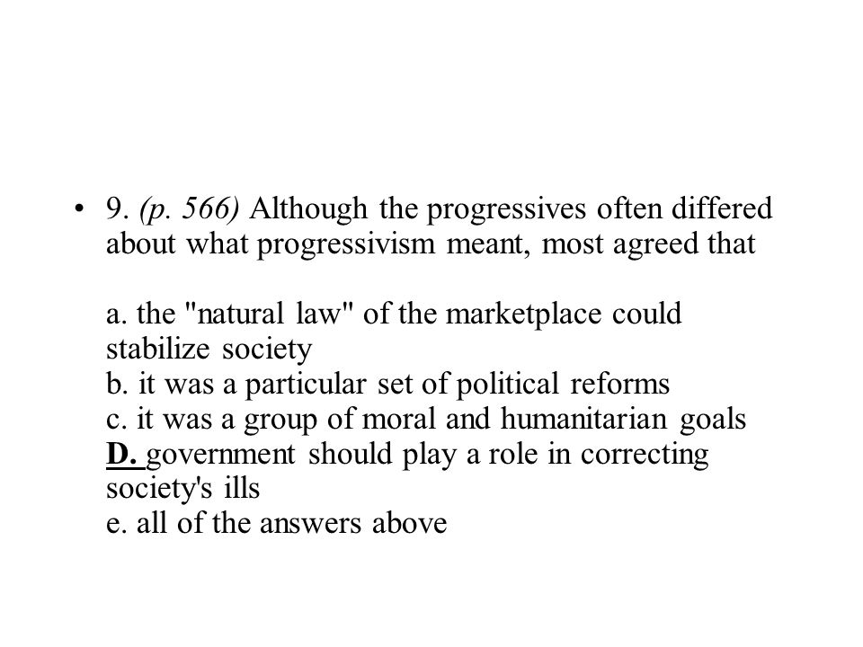 9. (p. 566) Although the progressives often differed about what progressivism meant, most agreed that a. the natural law of the marketplace could stabilize society b. it was a particular set of political reforms c. it was a group of moral and humanitarian goals D. government should play a role in correcting society s ills e. all of the answers above