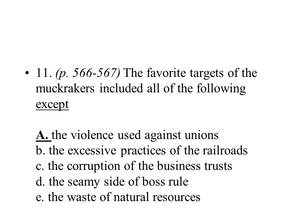 11. (p. 566-567) The favorite targets of the muckrakers included all of the following except A. the violence used against unions b. the excessive practices of the railroads c. the corruption of the business trusts d. the seamy side of boss rule e. the waste of natural resources