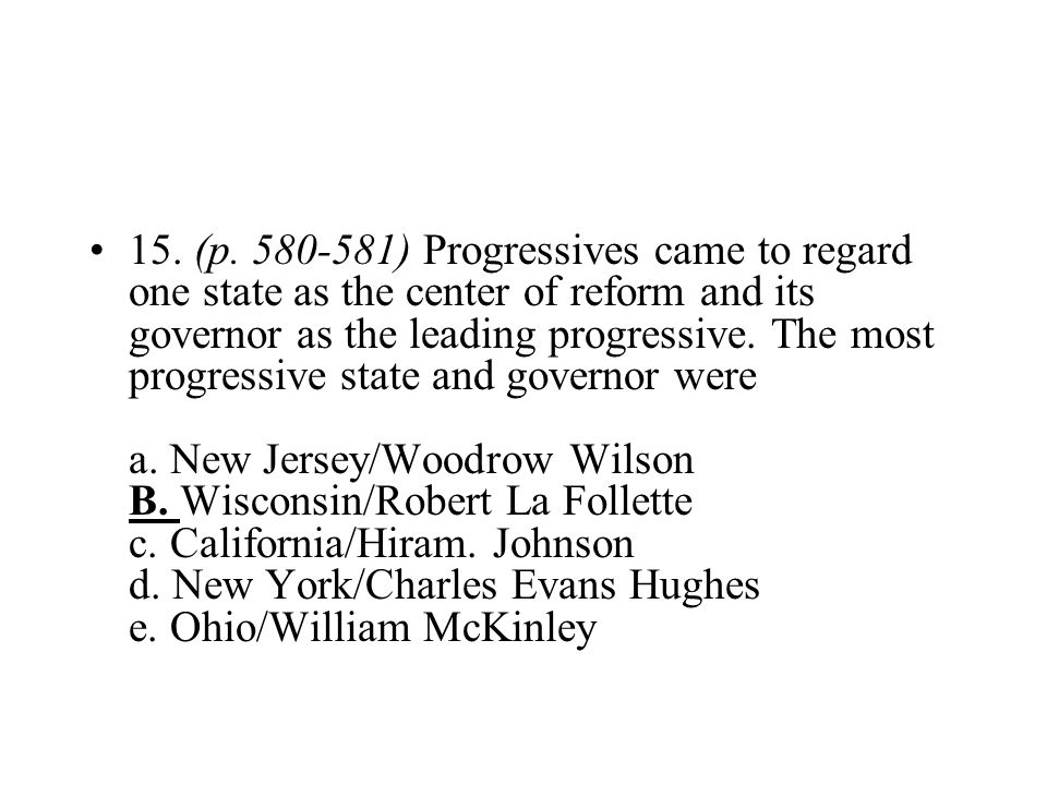 15. (p. 580-581) Progressives came to regard one state as the center of reform and its governor as the leading progressive.