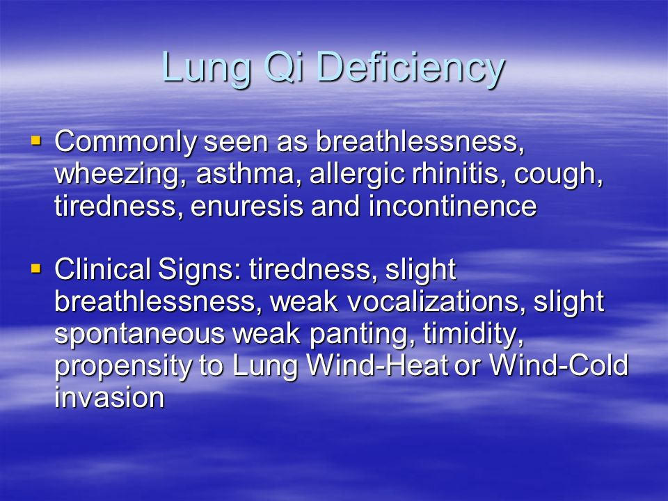 Lung Qi Deficiency Commonly seen as breathlessness, wheezing, asthma, allergic rhinitis, cough, tiredness, enuresis and incontinence.