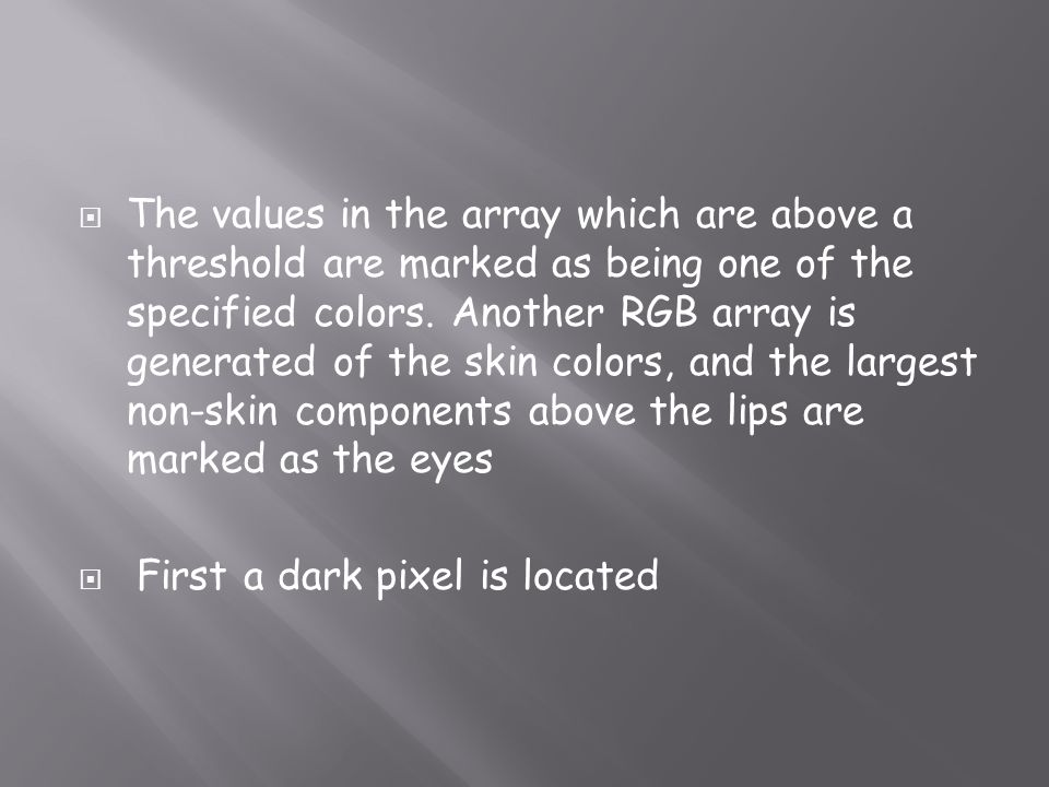 The values in the array which are above a threshold are marked as being one of the specified colors. Another RGB array is generated of the skin colors, and the largest non-skin components above the lips are marked as the eyes