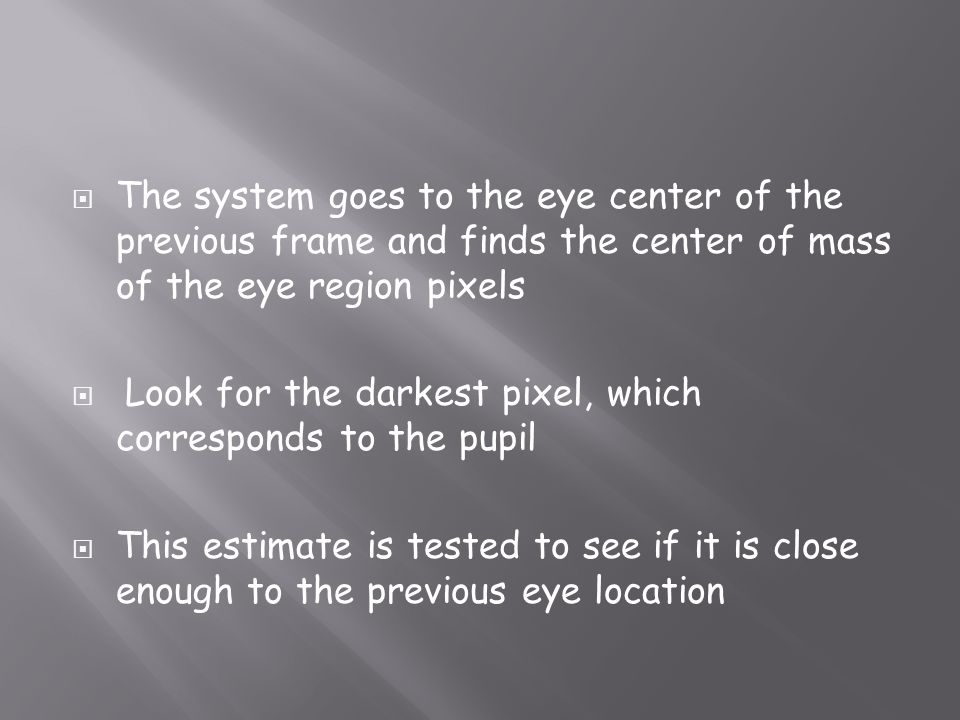 The system goes to the eye center of the previous frame and finds the center of mass of the eye region pixels