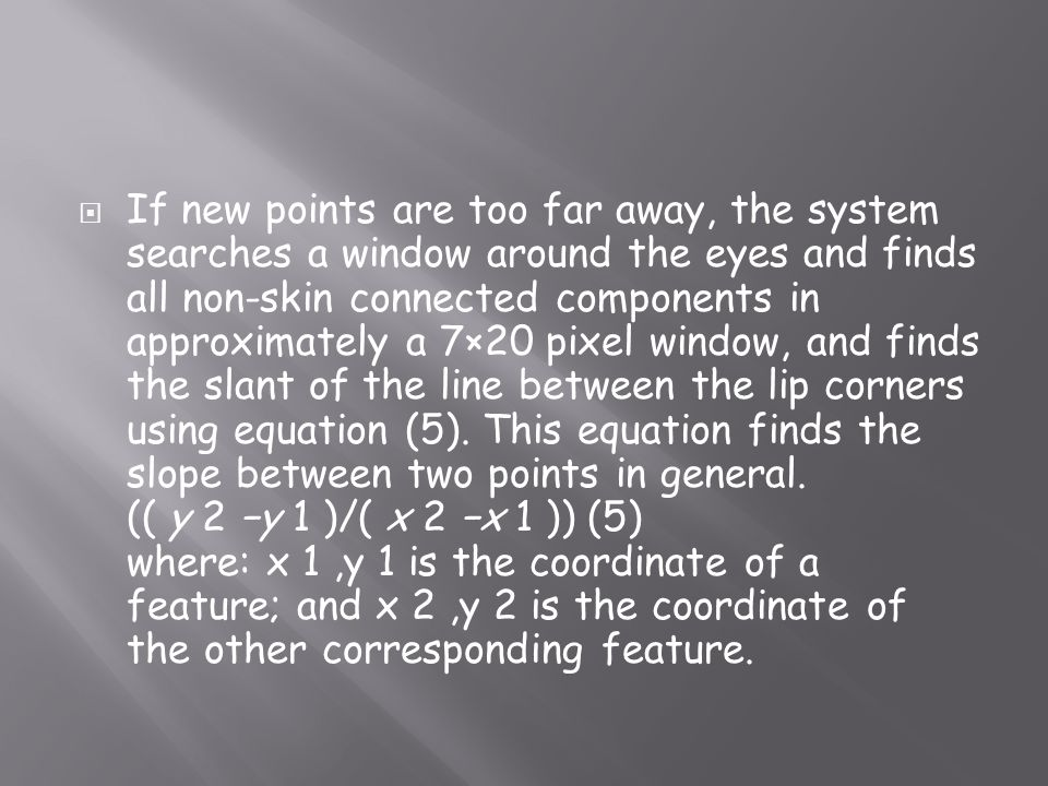 If new points are too far away, the system searches a window around the eyes and finds all non-skin connected components in approximately a 7×20 pixel window, and finds the slant of the line between the lip corners using equation (5).