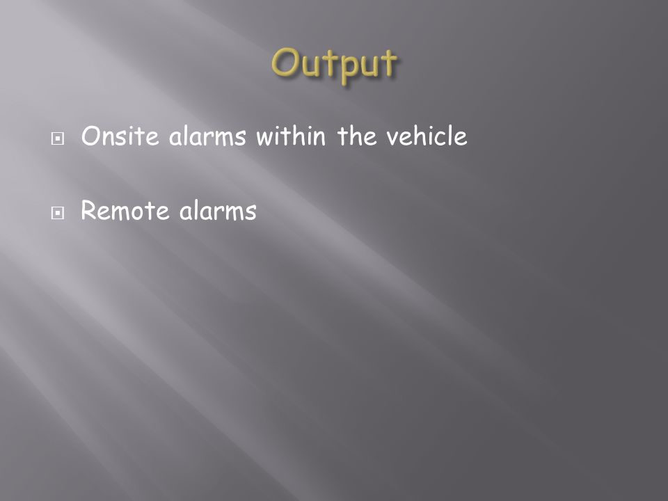 Output Onsite alarms within the vehicle Remote alarms