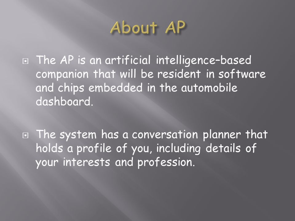 About APThe AP is an artificial intelligence–based companion that will be resident in software and chips embedded in the automobile dashboard.