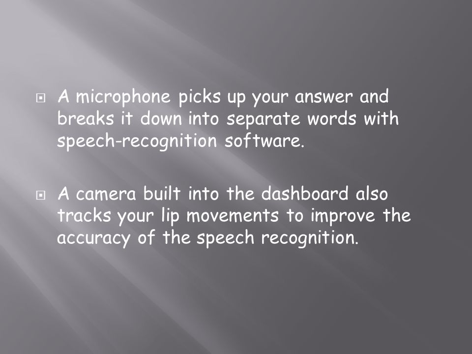 A microphone picks up your answer and breaks it down into separate words with speech-recognition software.