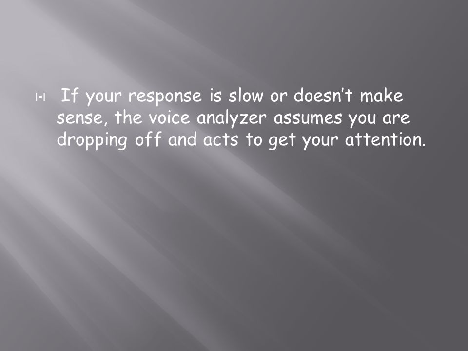 If your response is slow or doesn't make sense, the voice analyzer assumes you are dropping off and acts to get your attention.