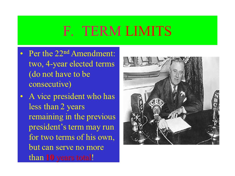 F. TERM LIMITS Per the 22nd Amendment: two, 4-year elected terms (do not have to be consecutive)