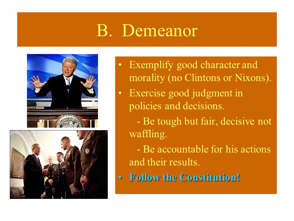 B. Demeanor Exemplify good character and morality (no Clintons or Nixons). Exercise good judgment in policies and decisions.