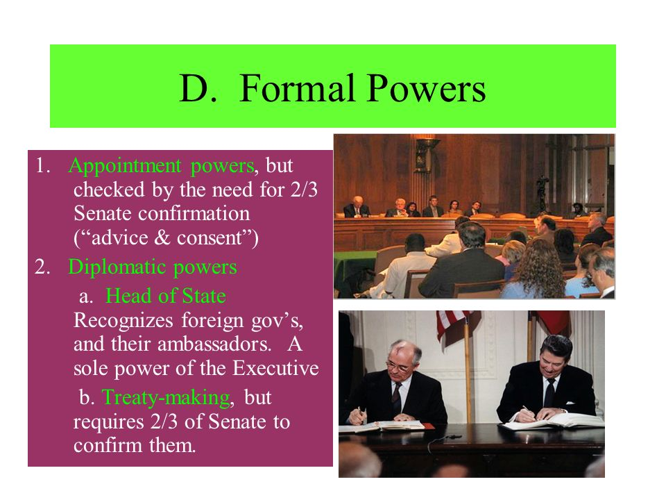 D. Formal Powers 1. Appointment powers, but checked by the need for 2/3 Senate confirmation ( advice & consent )