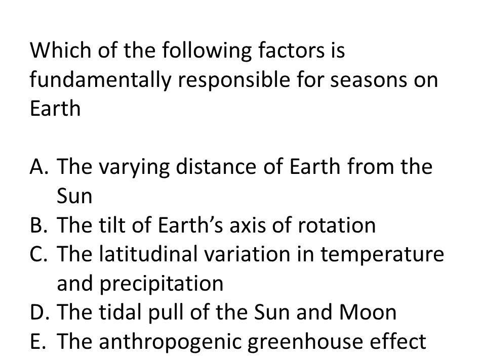 Which of the following factors is fundamentally responsible for seasons on Earth