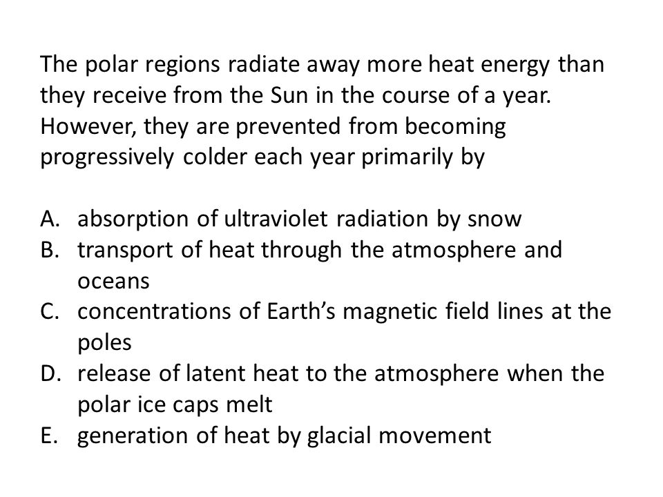 The polar regions radiate away more heat energy than they receive from the Sun in the course of a year. However, they are prevented from becoming progressively colder each year primarily by