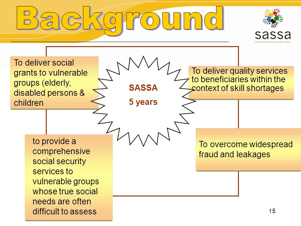Background To deliver social grants to vulnerable groups (elderly, disabled persons & children. SASSA.
