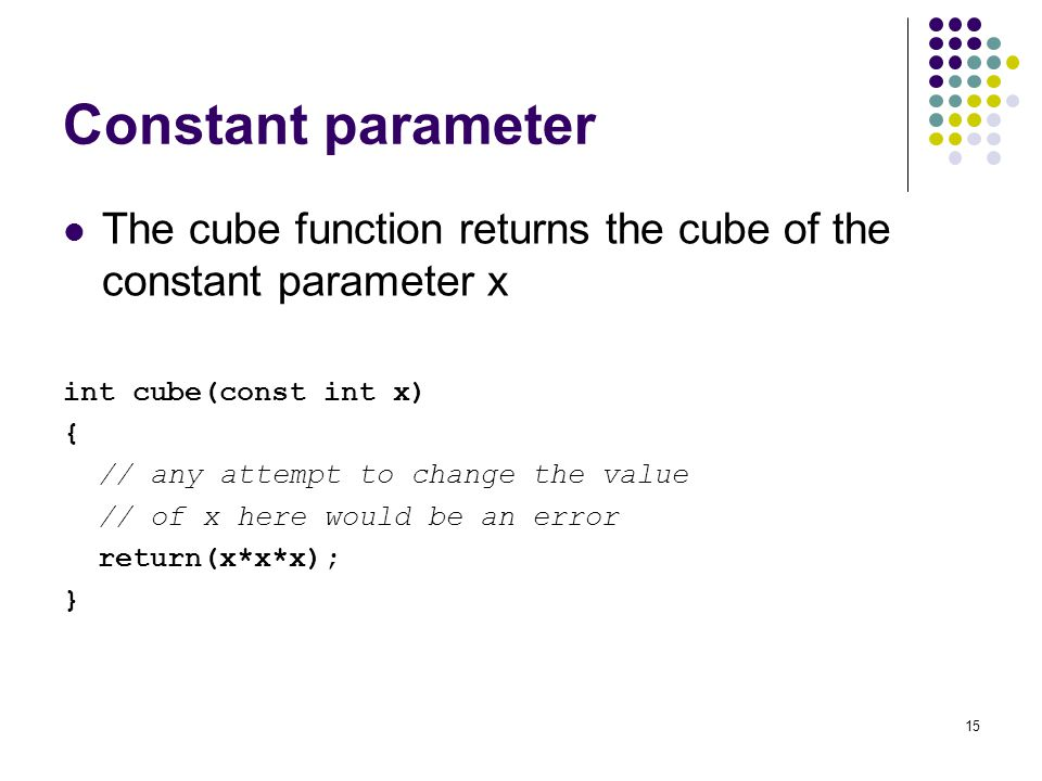 Constant parameter The cube function returns the cube of the constant parameter x. int cube(const int x)