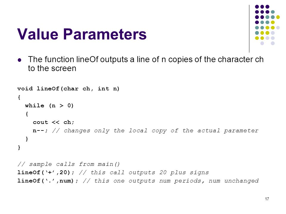 Value Parameters The function lineOf outputs a line of n copies of the character ch to the screen. void lineOf(char ch, int n)