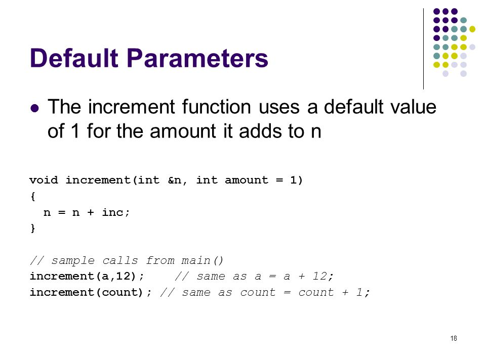 Default Parameters The increment function uses a default value of 1 for the amount it adds to n. void increment(int &n, int amount = 1)