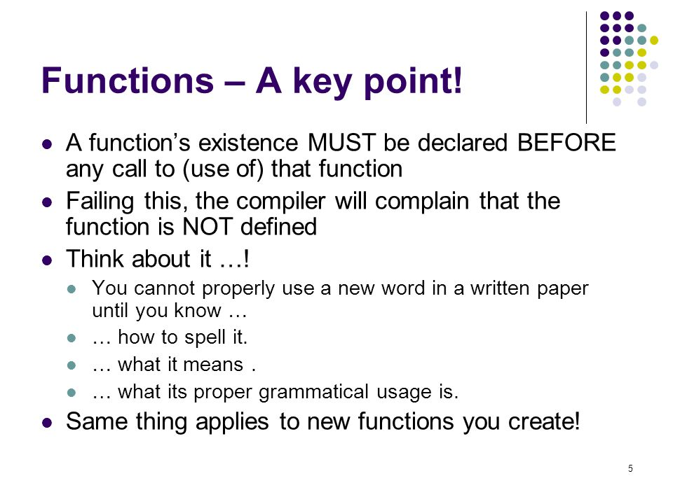 Functions – A key point! A function's existence MUST be declared BEFORE any call to (use of) that function.