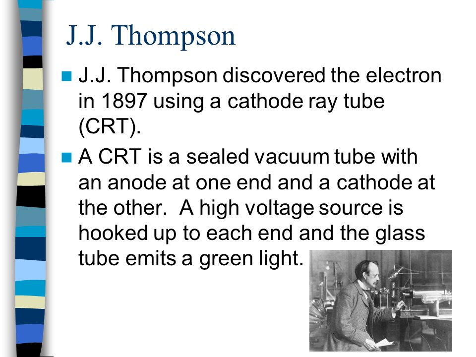 J.J. Thompson J.J. Thompson discovered the electron in 1897 using a cathode ray tube (CRT).