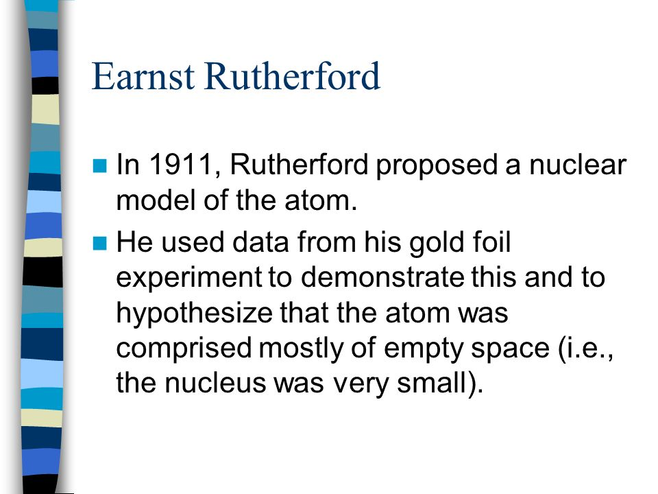 Earnst Rutherford In 1911, Rutherford proposed a nuclear model of the atom.